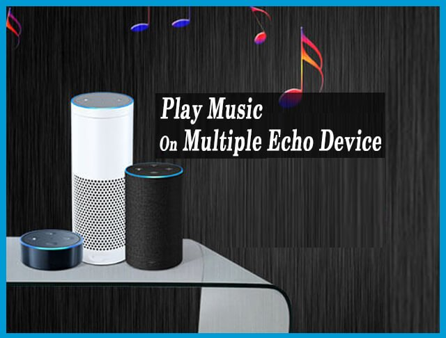 How To Play Music On Multiple Echo Device